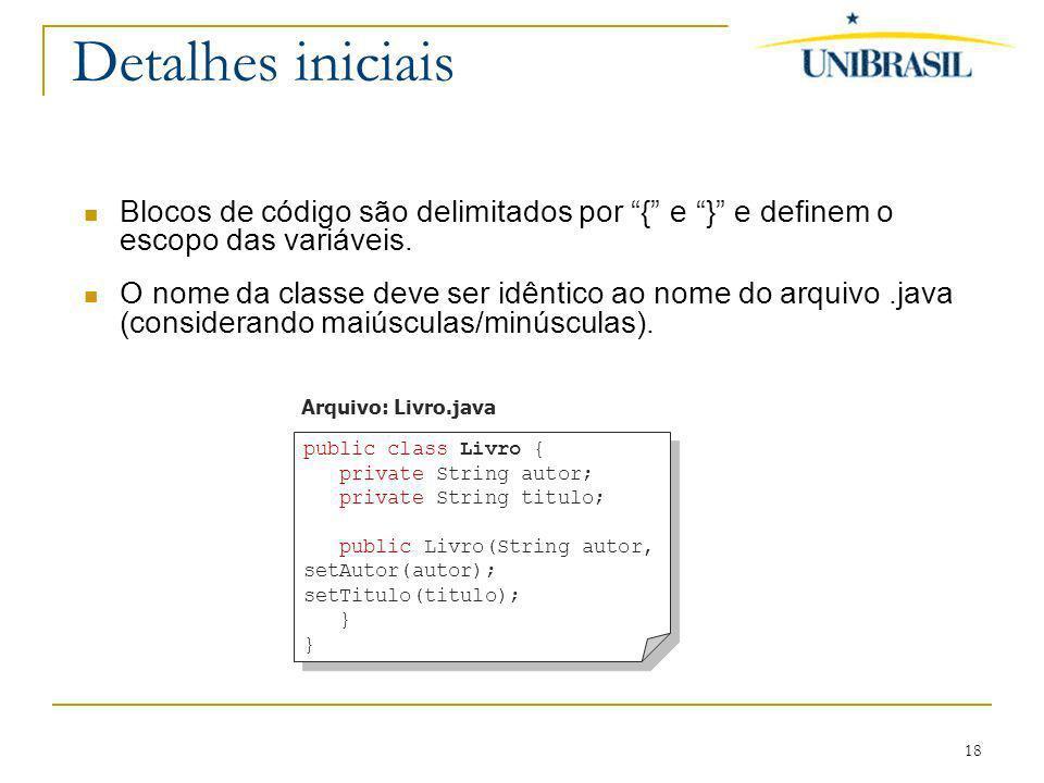 18 Detalhes iniciais Blocos de código são delimitados por { e } e definem o escopo das variáveis. O nome da classe deve ser idêntico ao nome do arquiv