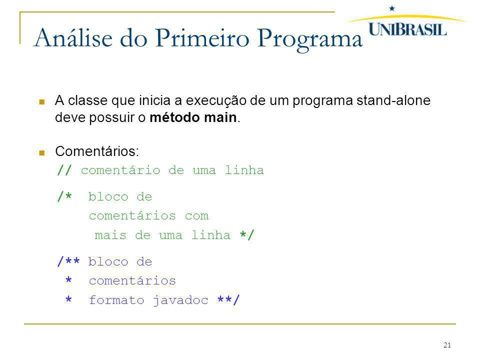 21 Análise do Primeiro Programa A classe que inicia a execução de um programa stand-alone deve possuir o método main. Comentários: // comentário de um
