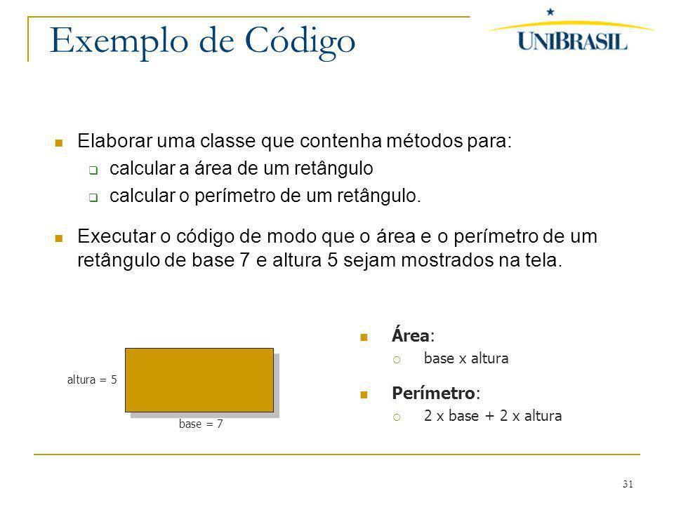 31 Exemplo de Código Elaborar uma classe que contenha métodos para: calcular a área de um retângulo calcular o perímetro de um retângulo. Executar o c