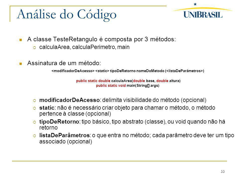 33 Análise do Código A classe TesteRetangulo é composta por 3 métodos: calculaArea, calculaPerimetro, main Assinatura de um método: tipoDeRetorno nome