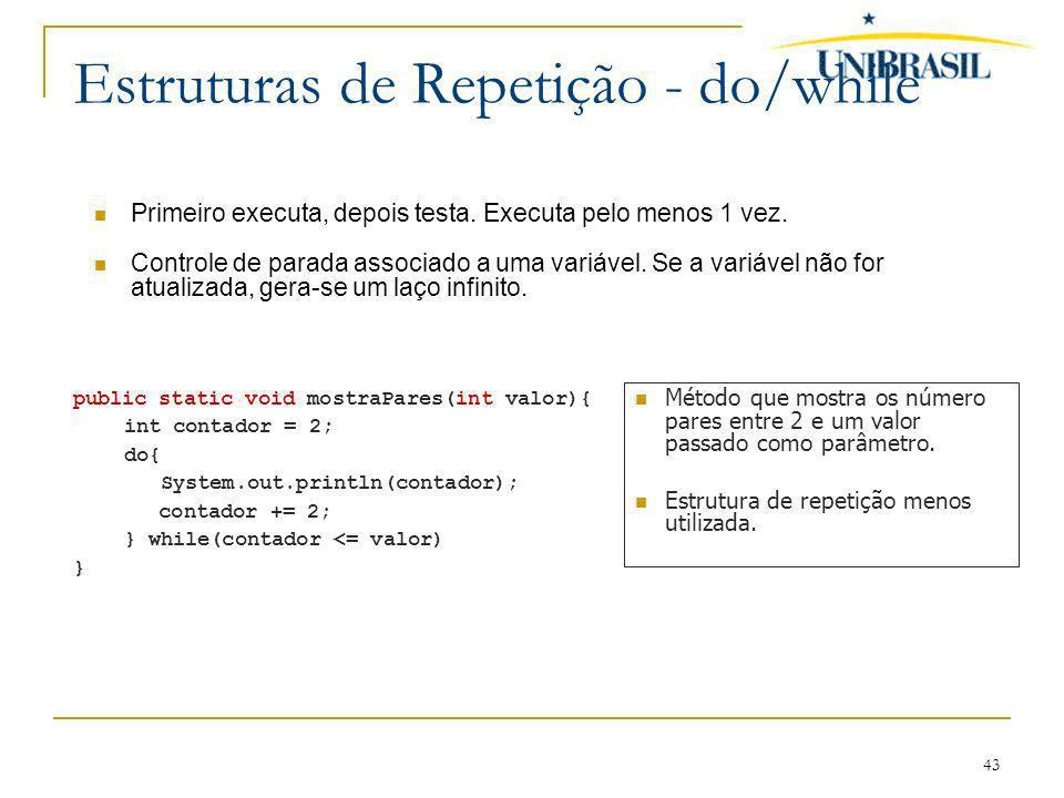 43 Estruturas de Repetição - do/while Primeiro executa, depois testa. Executa pelo menos 1 vez. Controle de parada associado a uma variável. Se a vari