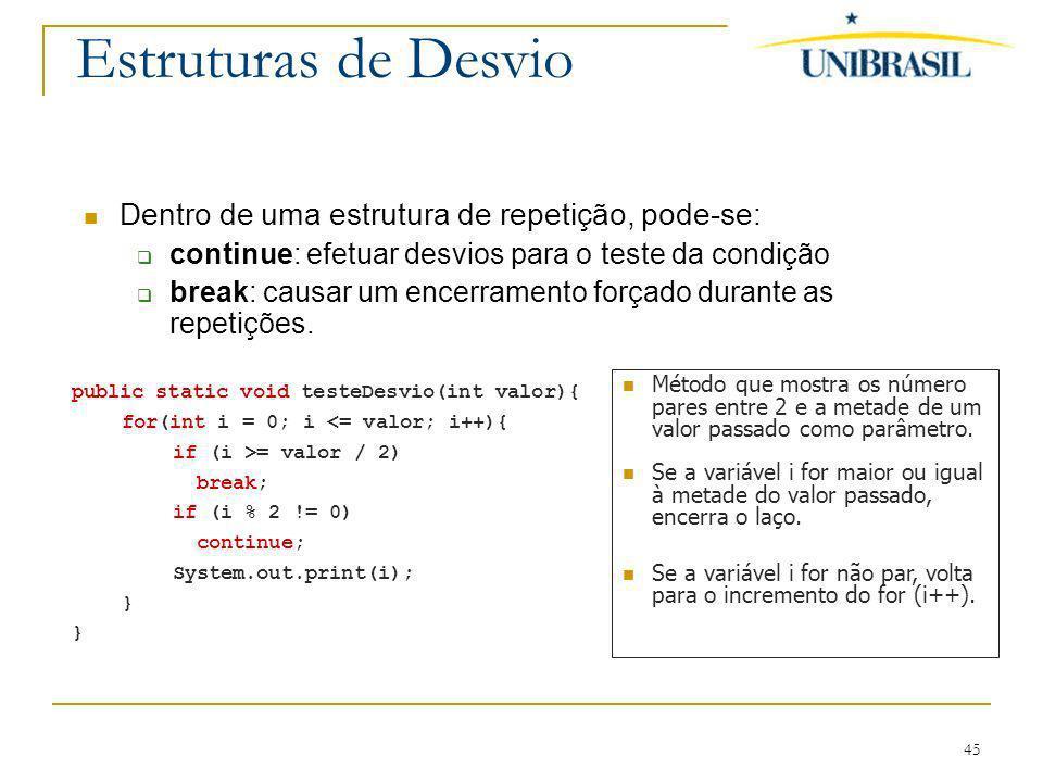 45 Estruturas de Desvio Dentro de uma estrutura de repetição, pode-se: continue: efetuar desvios para o teste da condição break: causar um encerrament