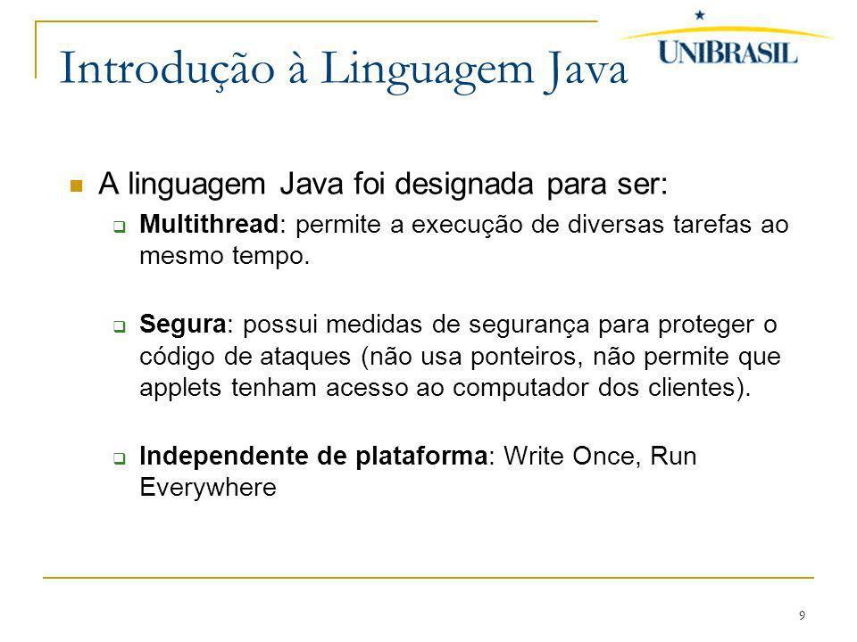 9 Introdução à Linguagem Java A linguagem Java foi designada para ser: Multithread: permite a execução de diversas tarefas ao mesmo tempo. Segura: pos