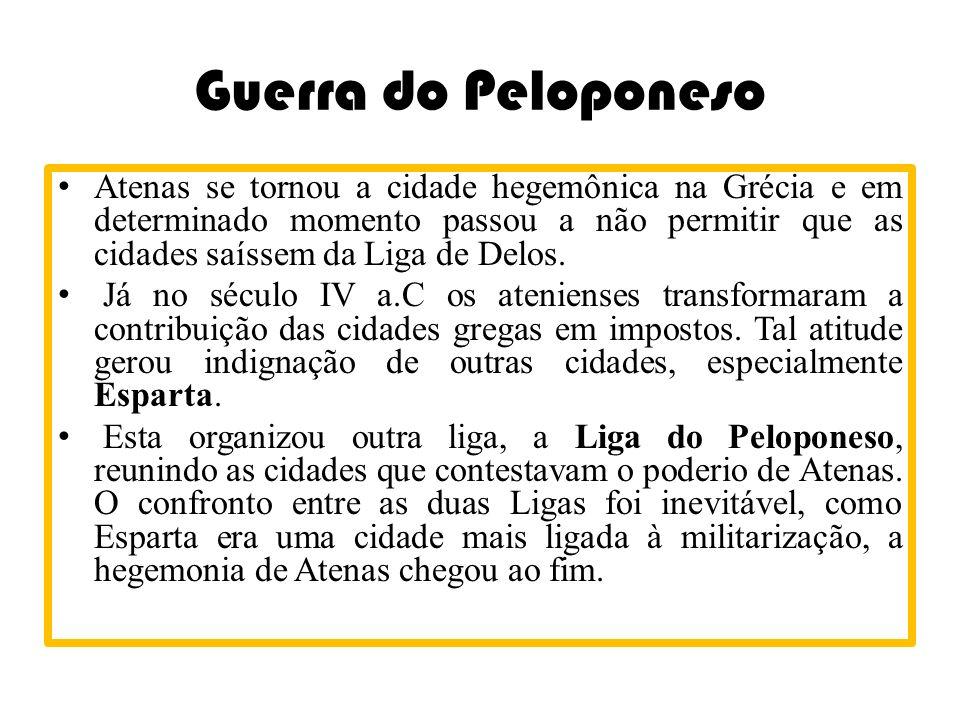 Guerra do Peloponeso Atenas se tornou a cidade hegemônica na Grécia e em determinado momento passou a não permitir que as cidades saíssem da Liga de D