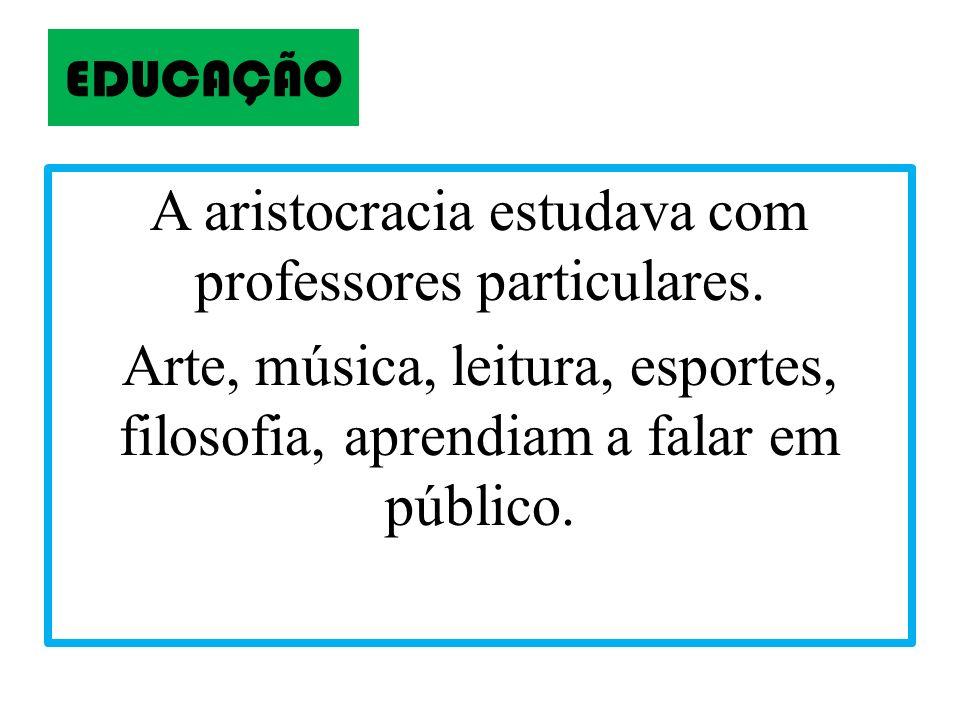 EDUCAÇÃO A aristocracia estudava com professores particulares. Arte, música, leitura, esportes, filosofia, aprendiam a falar em público.