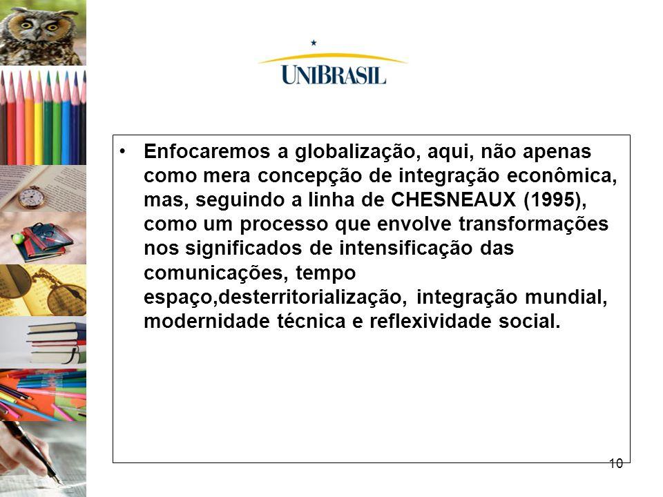 10 Enfocaremos a globalização, aqui, não apenas como mera concepção de integração econômica, mas, seguindo a linha de CHESNEAUX (1995), como um proces