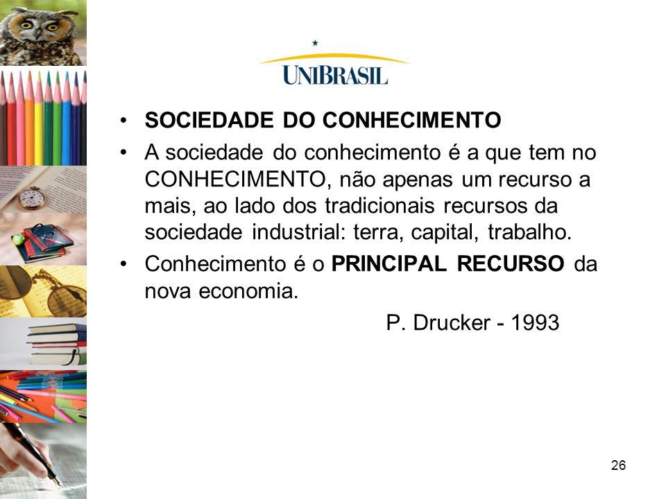 26 SOCIEDADE DO CONHECIMENTO A sociedade do conhecimento é a que tem no CONHECIMENTO, não apenas um recurso a mais, ao lado dos tradicionais recursos