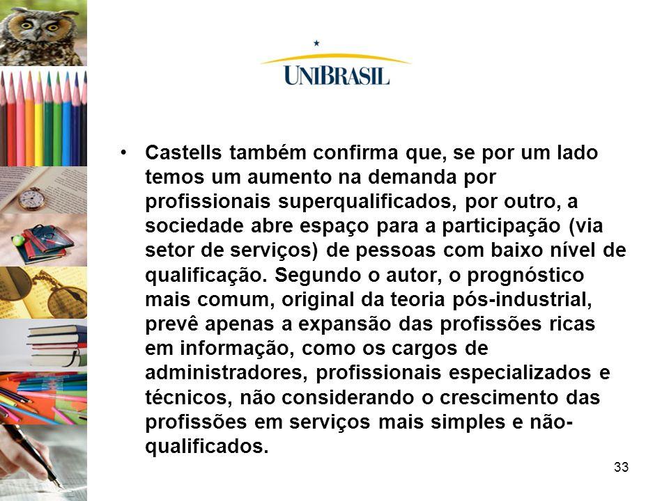 33 Castells também confirma que, se por um lado temos um aumento na demanda por profissionais superqualificados, por outro, a sociedade abre espaço pa