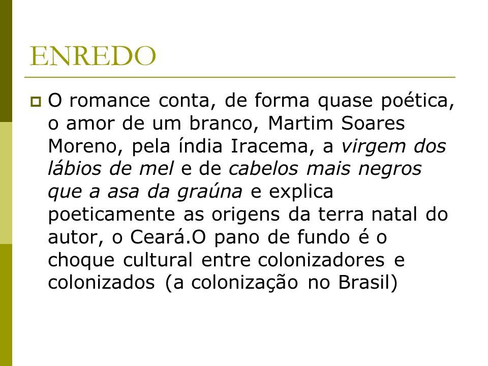 ENREDO O romance conta, de forma quase poética, o amor de um branco, Martim Soares Moreno, pela índia Iracema, a virgem dos lábios de mel e de cabelos