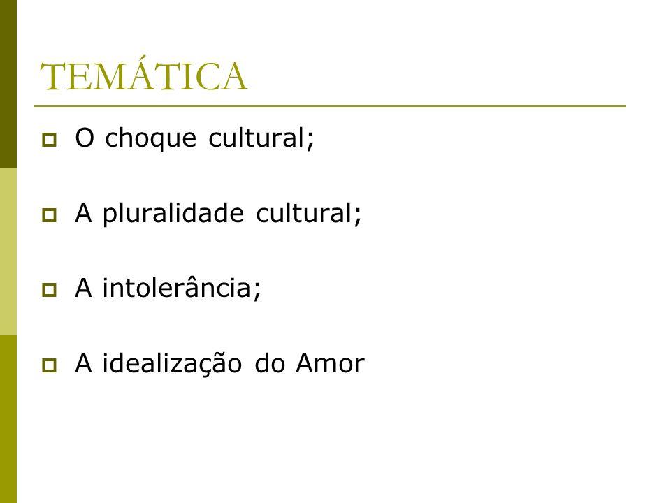 TEMÁTICA O choque cultural; A pluralidade cultural; A intolerância; A idealização do Amor