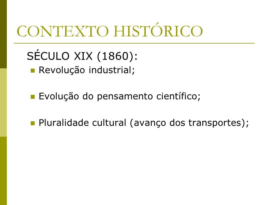 CONTEXTO HISTÓRICO SÉCULO XIX (1860): Revolução industrial; Evolução do pensamento científico; Pluralidade cultural (avanço dos transportes);