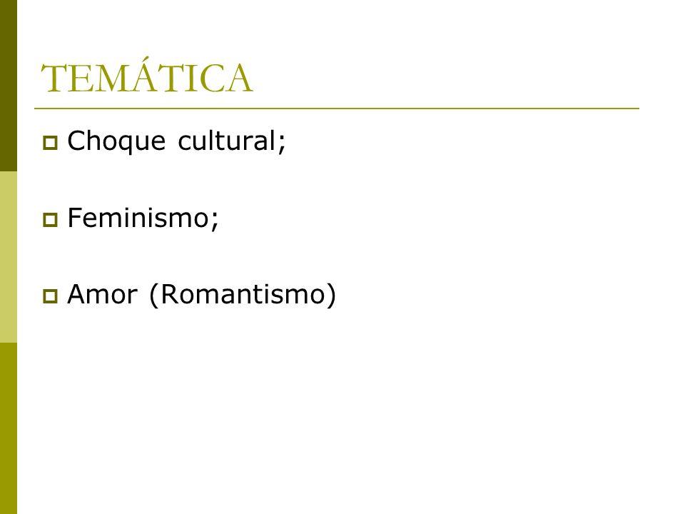 TEMÁTICA Choque cultural; Feminismo; Amor (Romantismo)