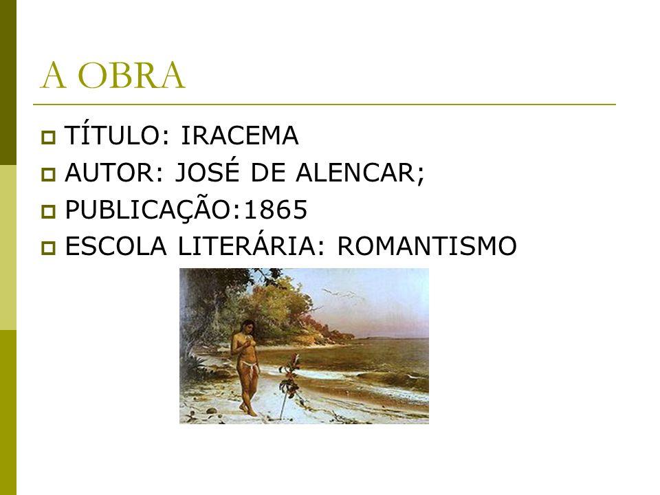 A OBRA TÍTULO: IRACEMA AUTOR: JOSÉ DE ALENCAR; PUBLICAÇÃO:1865 ESCOLA LITERÁRIA: ROMANTISMO