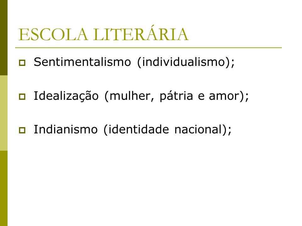 ESCOLA LITERÁRIA Sentimentalismo (individualismo); Idealização (mulher, pátria e amor); Indianismo (identidade nacional);