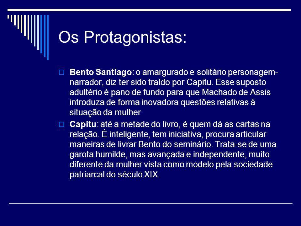 Os Protagonistas: Bento Santiago: o amargurado e solitário personagem- narrador, diz ter sido traído por Capitu. Esse suposto adultério é pano de fund