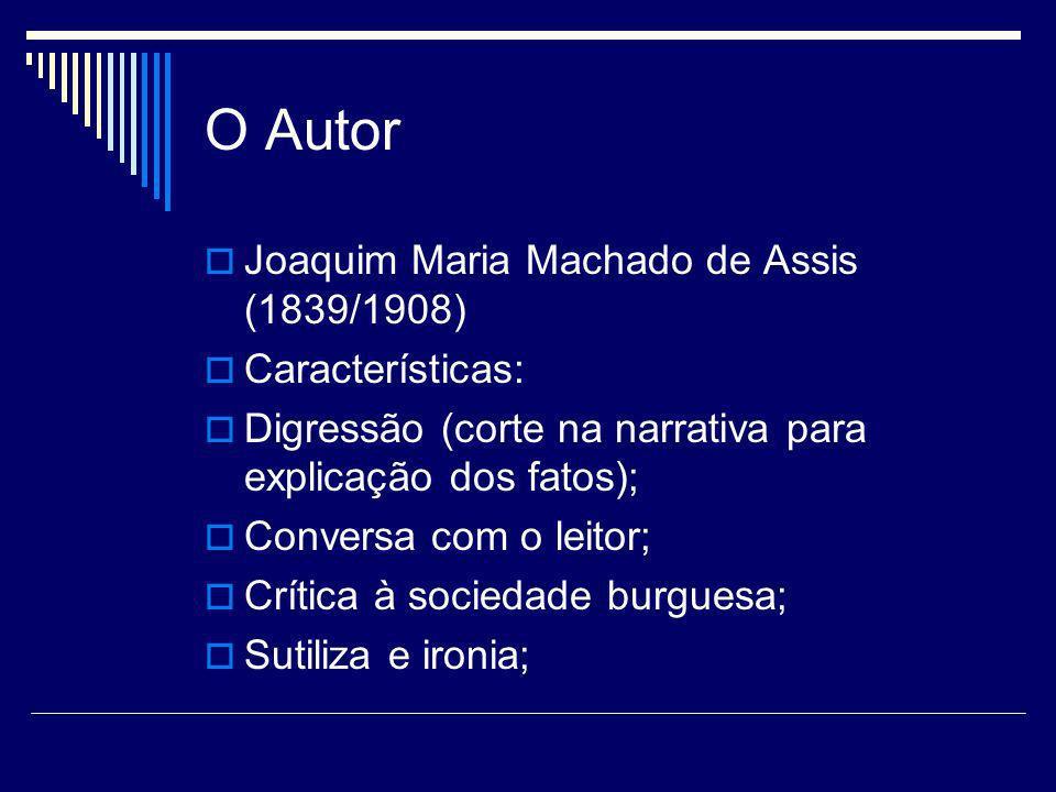 O Autor Joaquim Maria Machado de Assis (1839/1908) Características: Digressão (corte na narrativa para explicação dos fatos); Conversa com o leitor; C
