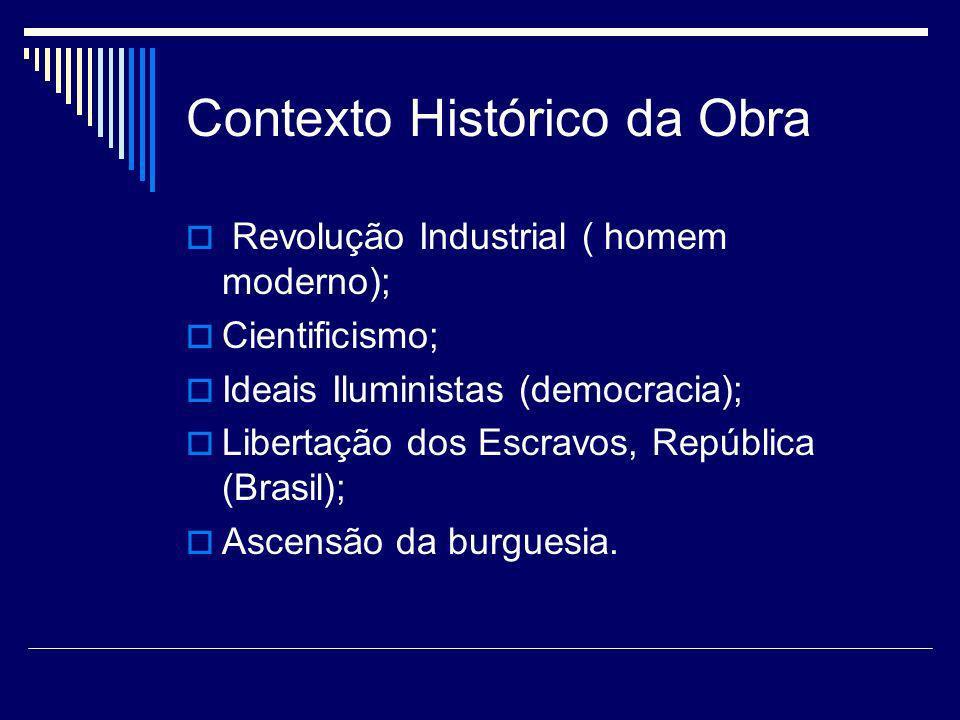 Contexto Histórico da Obra Revolução Industrial ( homem moderno); Cientificismo; Ideais Iluministas (democracia); Libertação dos Escravos, República (