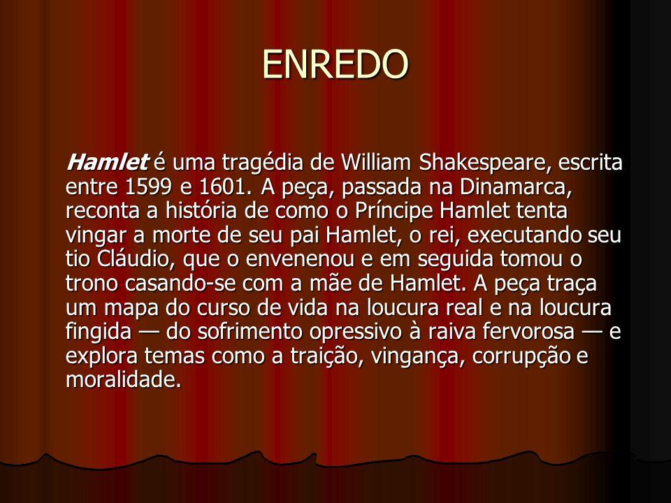 ENREDO Hamlet é uma tragédia de William Shakespeare, escrita entre 1599 e 1601. A peça, passada na Dinamarca, reconta a história de como o Príncipe Ha