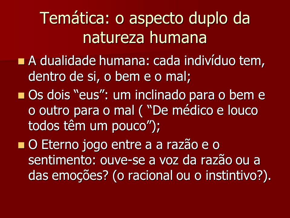 Temática: o aspecto duplo da natureza humana A dualidade humana: cada indivíduo tem, dentro de si, o bem e o mal; A dualidade humana: cada indivíduo tem, dentro de si, o bem e o mal; Os dois eus: um inclinado para o bem e o outro para o mal ( De médico e louco todos têm um pouco); Os dois eus: um inclinado para o bem e o outro para o mal ( De médico e louco todos têm um pouco); O Eterno jogo entre a a razão e o sentimento: ouve-se a voz da razão ou a das emoções.