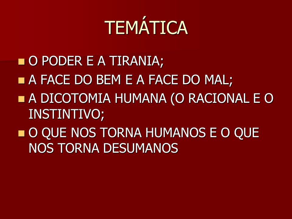 TEMÁTICA O PODER E A TIRANIA; O PODER E A TIRANIA; A FACE DO BEM E A FACE DO MAL; A FACE DO BEM E A FACE DO MAL; A DICOTOMIA HUMANA (O RACIONAL E O INSTINTIVO; A DICOTOMIA HUMANA (O RACIONAL E O INSTINTIVO; O QUE NOS TORNA HUMANOS E O QUE NOS TORNA DESUMANOS O QUE NOS TORNA HUMANOS E O QUE NOS TORNA DESUMANOS