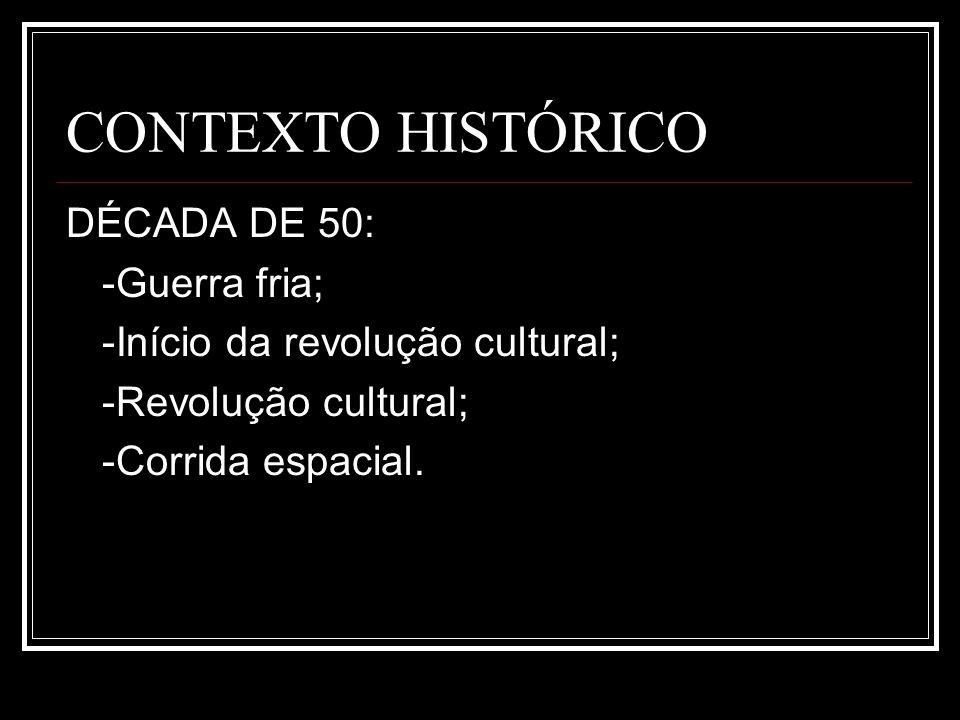 CONTEXTO HISTÓRICO DÉCADA DE 50: -Guerra fria; -Início da revolução cultural; -Revolução cultural; -Corrida espacial.