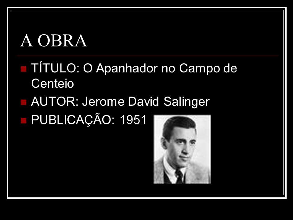 A OBRA TÍTULO: O Apanhador no Campo de Centeio AUTOR: Jerome David Salinger PUBLICAÇÃO: 1951