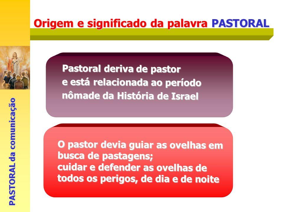 Origem e significado da palavra PASTORAL PASTORAL da comunicação Pastoral deriva de pastor e está relacionada ao período nômade da História de Israel