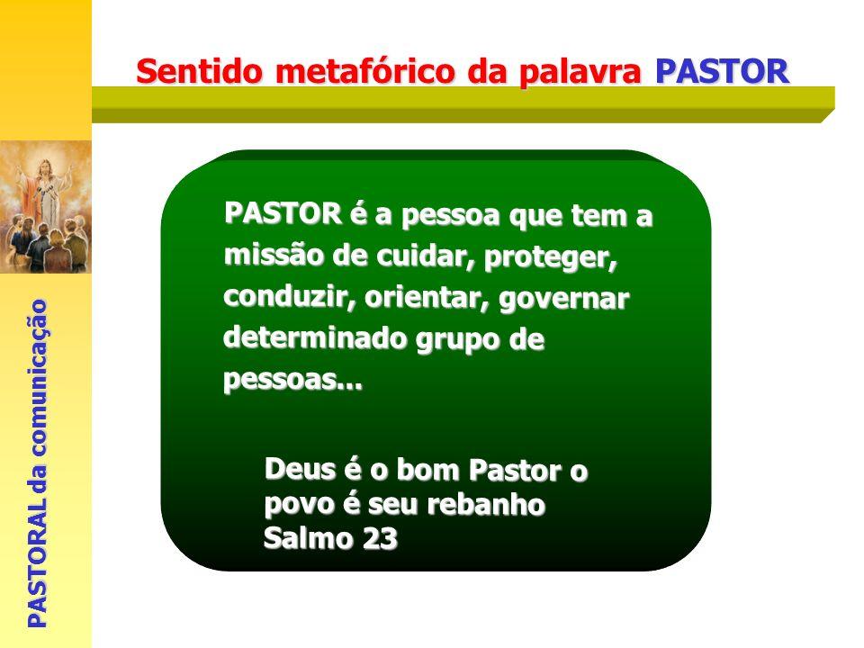 Sentido metafórico da palavra PASTOR PASTORAL da comunicação PASTOR é a pessoa que tem a missão de cuidar, proteger, conduzir, orientar, governar dete