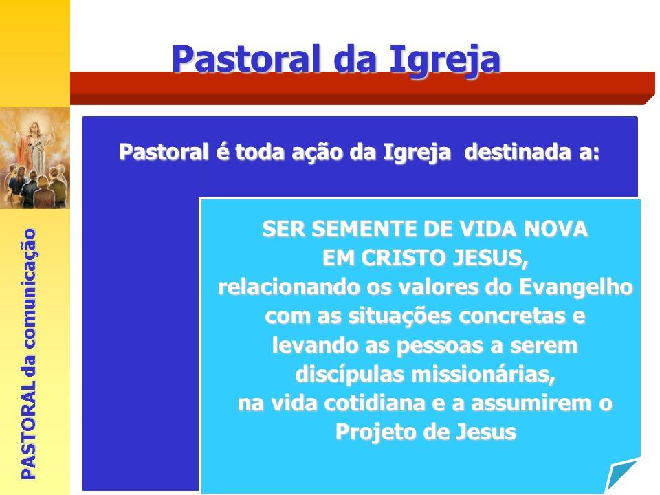 Pastoral da Igreja Pastoral é toda ação da Igreja destinada a: SER SEMENTE DE VIDA NOVA EM CRISTO JESUS, relacionando os valores do Evangelho com as s