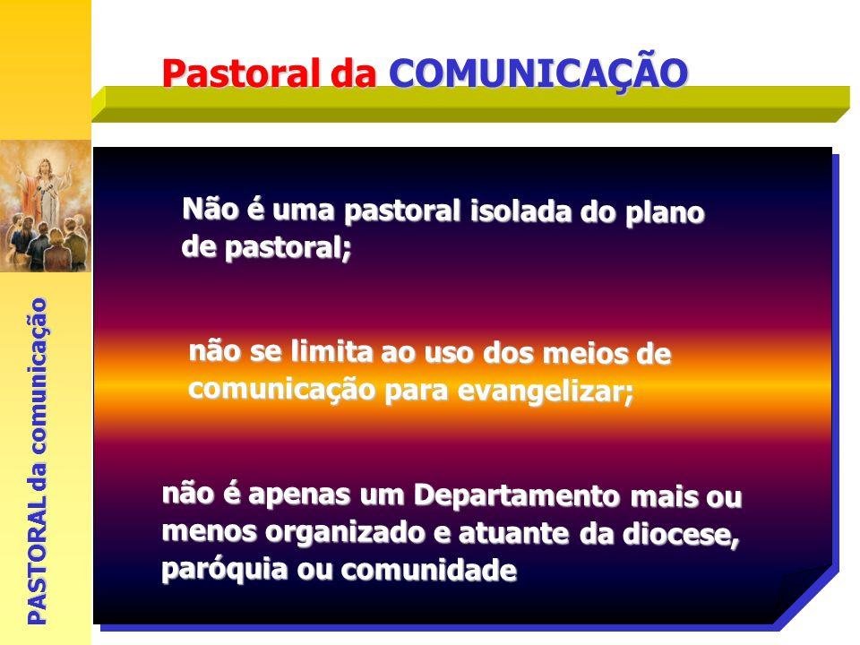 Pastoral da COMUNICAÇÃO Não é uma pastoral isolada do plano de pastoral; PASTORAL da comunicação não é apenas um Departamento mais ou menos organizado