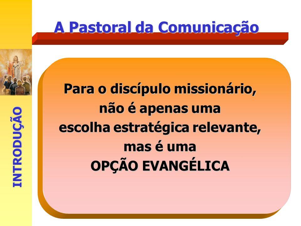 A Pastoral da Comunicação Para o discípulo missionário, não é apenas uma escolha estratégica relevante, mas é uma OPÇÃO EVANGÉLICA INTRODUÇÃO