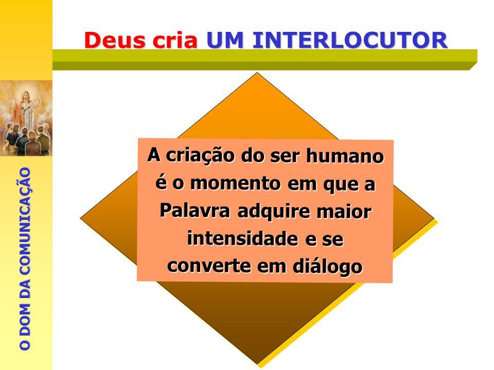 Deus cria UM INTERLOCUTOR A criação do ser humano é o momento em que a Palavra adquire maior intensidade e se converte em diálogo O DOM DA COMUNICAÇÃO
