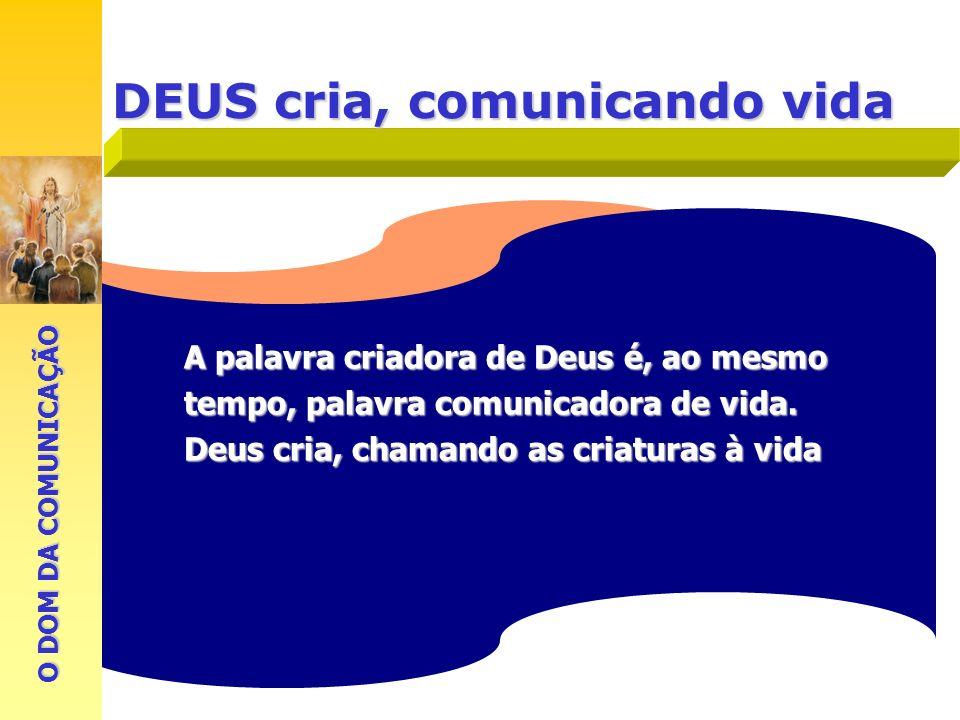 DEUS cria, comunicando vida A palavra criadora de Deus é, ao mesmo tempo, palavra comunicadora de vida. Deus cria, chamando as criaturas à vida O DOM