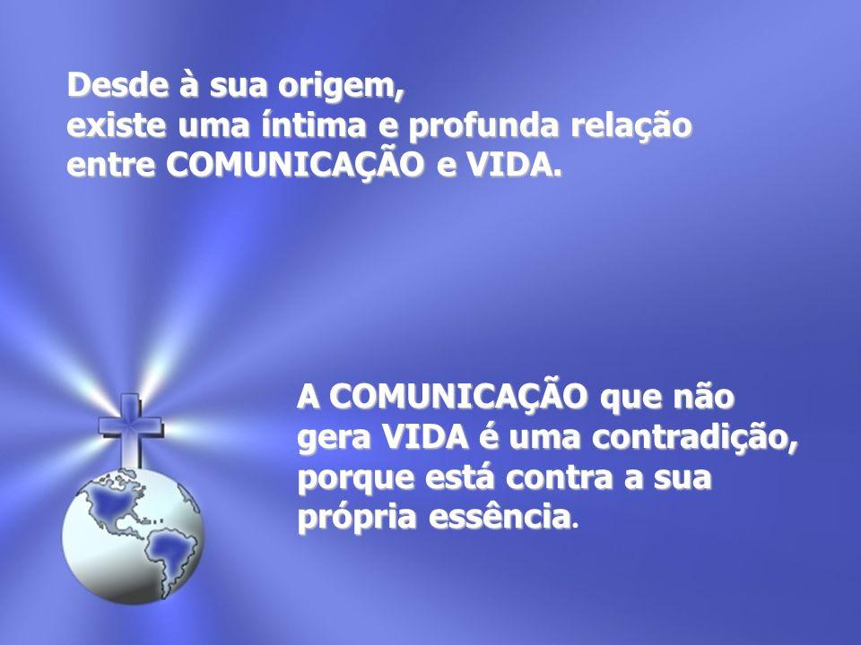 Desde à sua origem, existe uma íntima e profunda relação entre COMUNICAÇÃO e VIDA. A COMUNICAÇÃO que não gera VIDA é uma contradição, porque está cont