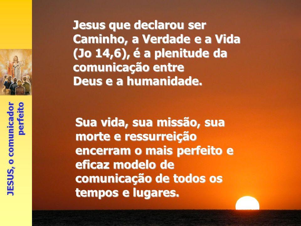 Jesus que declarou ser Caminho, a Verdade e a Vida (Jo 14,6), é a plenitude da comunicação entre Deus e a humanidade. Sua vida, sua missão, sua morte
