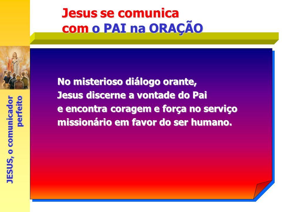Jesus se comunica com o PAI na ORAÇÃO No misterioso diálogo orante, Jesus discerne a vontade do Pai e encontra coragem e força no serviço missionário