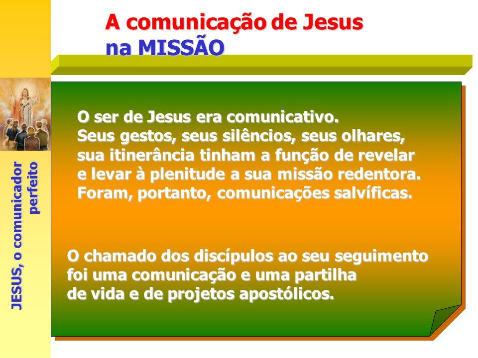 A comunicação de Jesus na MISSÃO JESUS, o comunicador perfeito O ser de Jesus era comunicativo. Seus gestos, seus silêncios, seus olhares, sua itinerâ