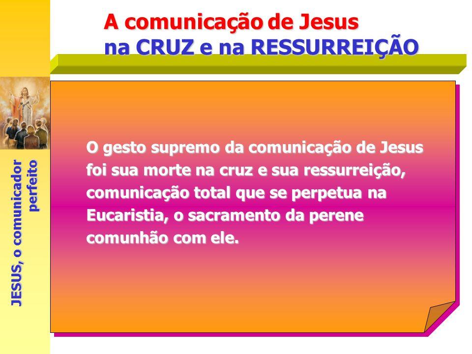 A comunicação de Jesus na CRUZ e na RESSURREIÇÃO O gesto supremo da comunicação de Jesus foi sua morte na cruz e sua ressurreição, comunicação total q