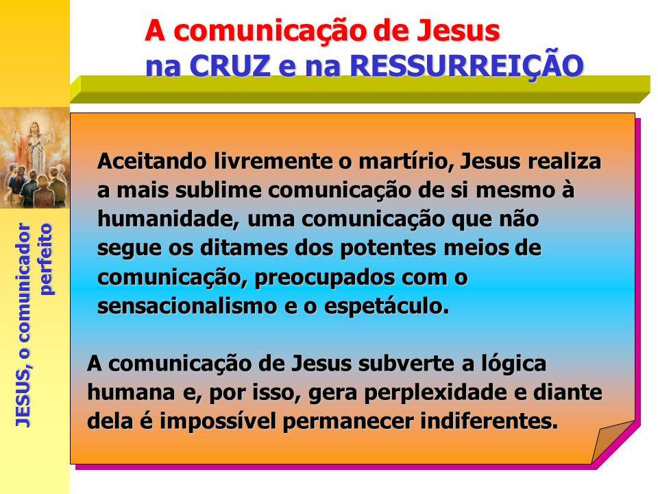 A comunicação de Jesus na CRUZ e na RESSURREIÇÃO JESUS, o comunicador perfeito Aceitando livremente o martírio, Jesus realiza a mais sublime comunicaç