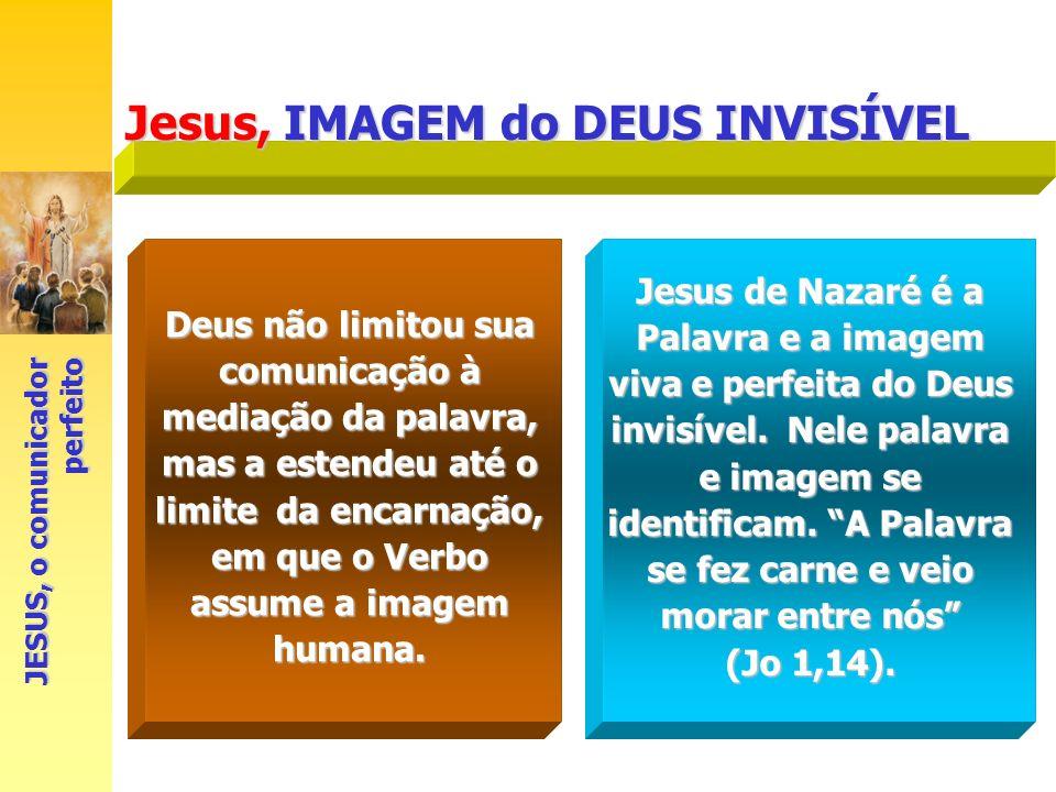 Jesus, IMAGEM do DEUS INVISÍVEL Jesus de Nazaré é a Palavra e a imagem viva e perfeita do Deus invisível. Nele palavra e imagem se identificam. A Pala