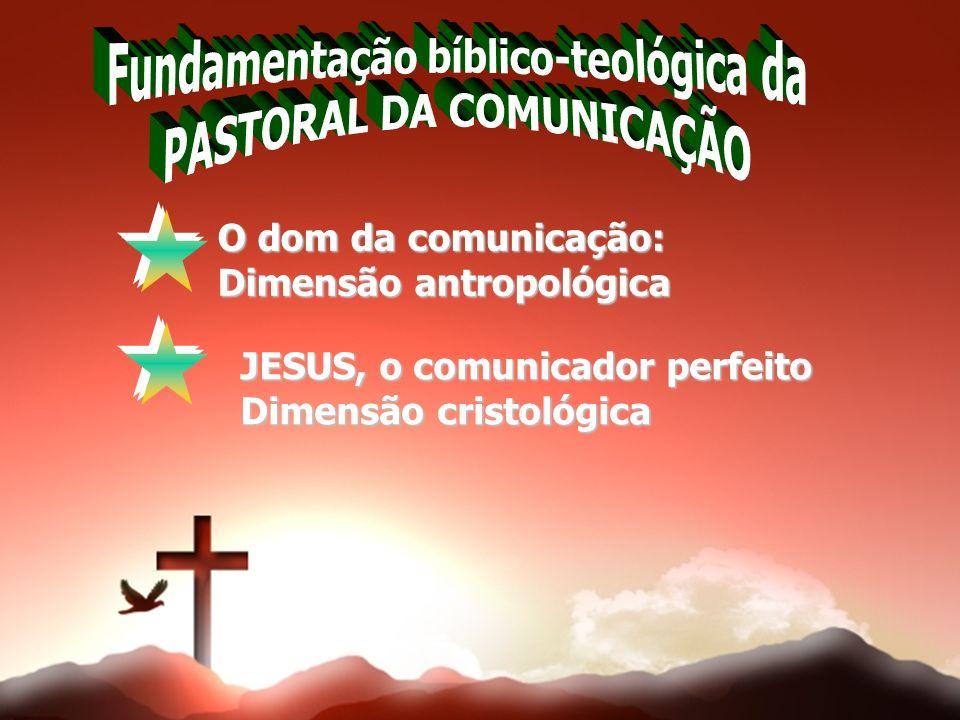 O dom da comunicação: Dimensão antropológica JESUS, o comunicador perfeito Dimensão cristológica