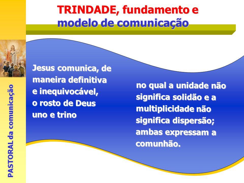 Jesus comunica, de maneira definitiva e inequivocável, o rosto de Deus uno e trino PASTORAL da comunicação no qual a unidade não significa solidão e a