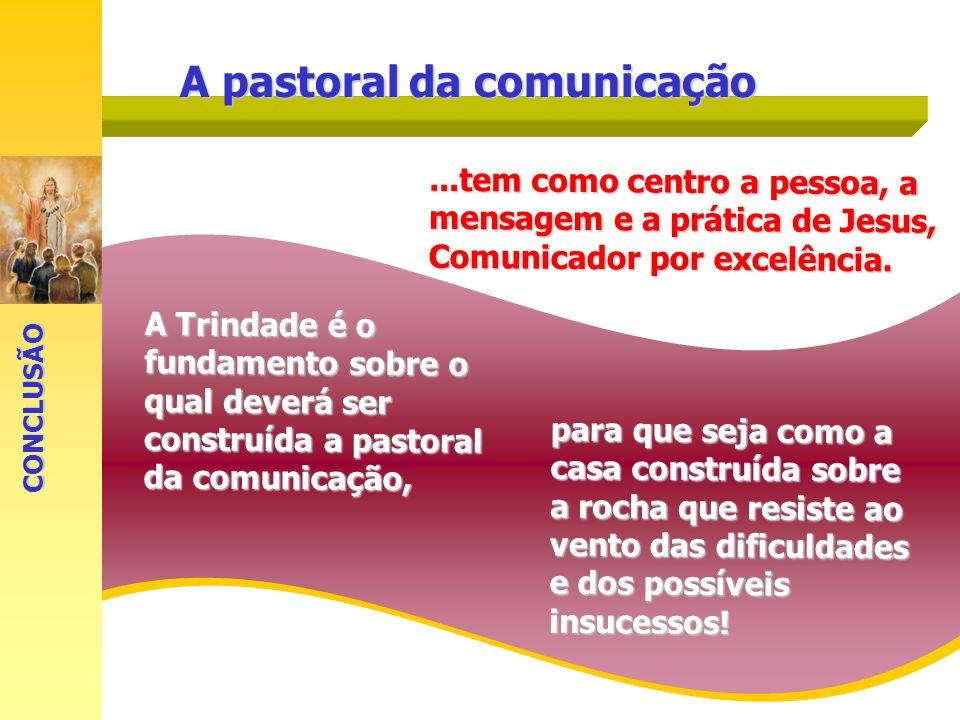 A Trindade é o fundamento sobre o qual deverá ser construída a pastoral da comunicação,...tem como centro a pessoa, a mensagem e a prática de Jesus, C