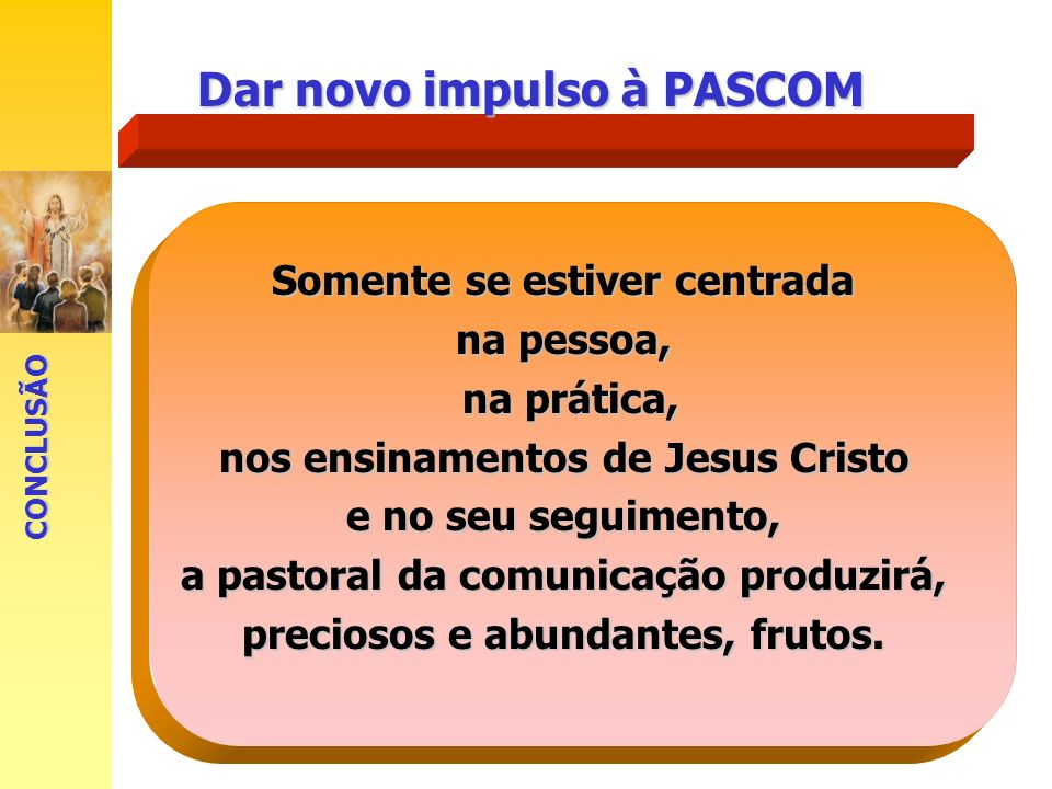 Dar novo impulso à PASCOM Somente se estiver centrada na pessoa, na prática, nos ensinamentos de Jesus Cristo e no seu seguimento, a pastoral da comun