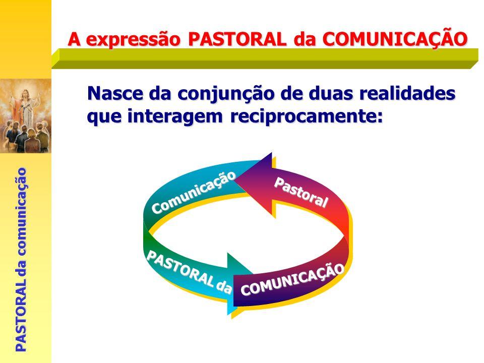 Comunicação A expressão PASTORAL da COMUNICAÇÃO PASTORAL da comunicação Nasce da conjunção de duas realidades que interagem reciprocamente: Pastoral P