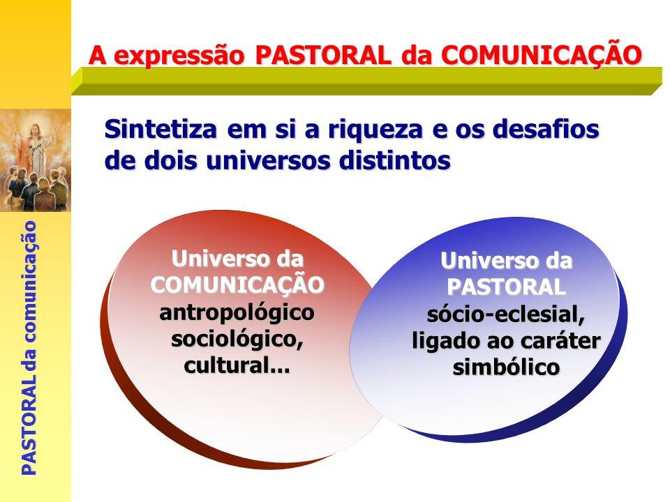A expressão PASTORAL da COMUNICAÇÃO PASTORAL da comunicação Sintetiza em si a riqueza e os desafios de dois universos distintos Universo da COMUNICAÇÃ