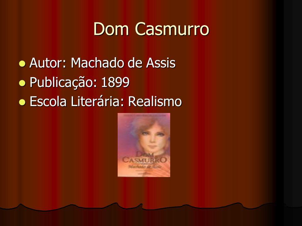 Dom Casmurro Autor: Machado de Assis Autor: Machado de Assis Publicação: 1899 Publicação: 1899 Escola Literária: Realismo Escola Literária: Realismo