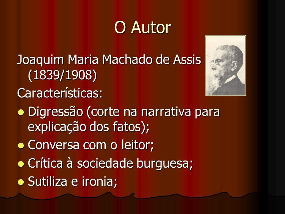 O Autor Joaquim Maria Machado de Assis (1839/1908) Características: Digressão (corte na narrativa para explicação dos fatos); Digressão (corte na narr