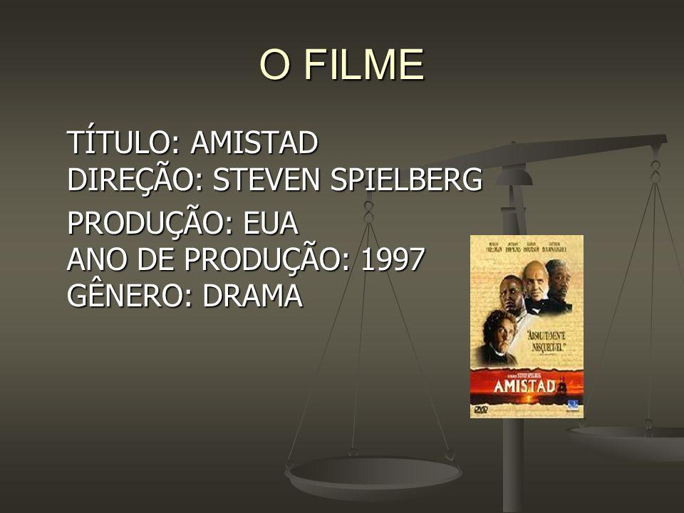 O FILME TÍTULO: AMISTAD DIREÇÃO: STEVEN SPIELBERG PRODUÇÃO: EUA ANO DE PRODUÇÃO: 1997 GÊNERO: DRAMA