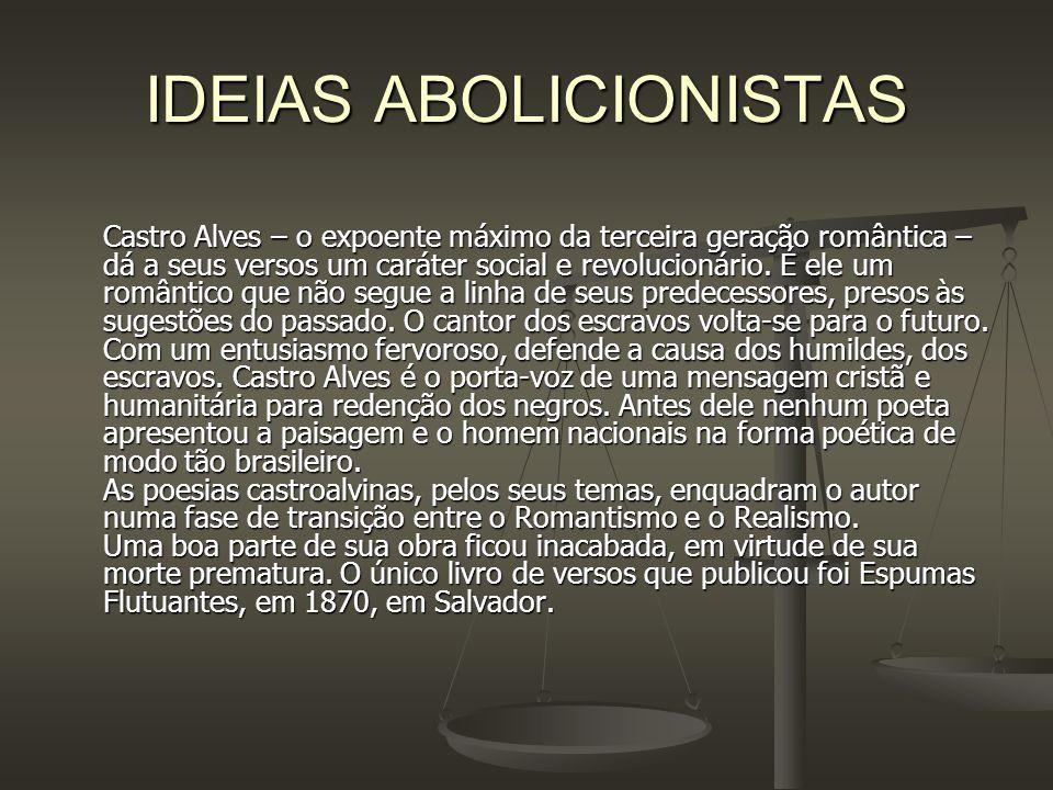 IDEIAS ABOLICIONISTAS Castro Alves – o expoente máximo da terceira geração romântica – dá a seus versos um caráter social e revolucionário. É ele um r